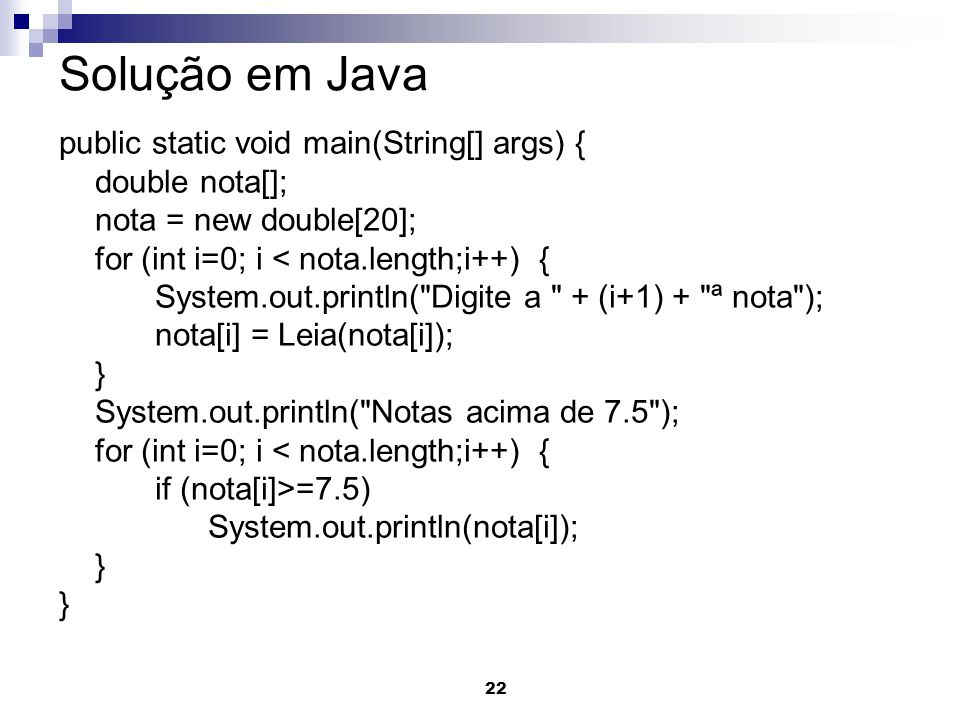 22 Solução em Java public static void main(String[] args) { double nota[]; nota = new double[20]; for (int i=0; i < nota.length;i++) { System.out.prin
