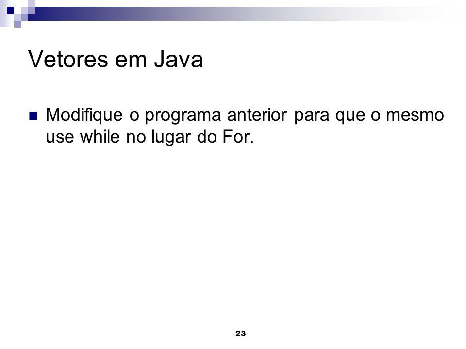 23 Vetores em Java Modifique o programa anterior para que o mesmo use while no lugar do For.