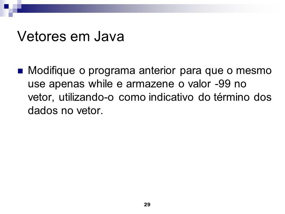 29 Vetores em Java Modifique o programa anterior para que o mesmo use apenas while e armazene o valor -99 no vetor, utilizando-o como indicativo do té