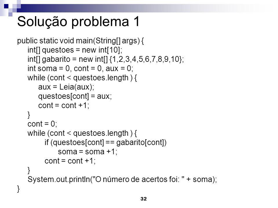 32 Solução problema 1 public static void main(String[] args) { int[] questoes = new int[10]; int[] gabarito = new int[] {1,2,3,4,5,6,7,8,9,10}; int so