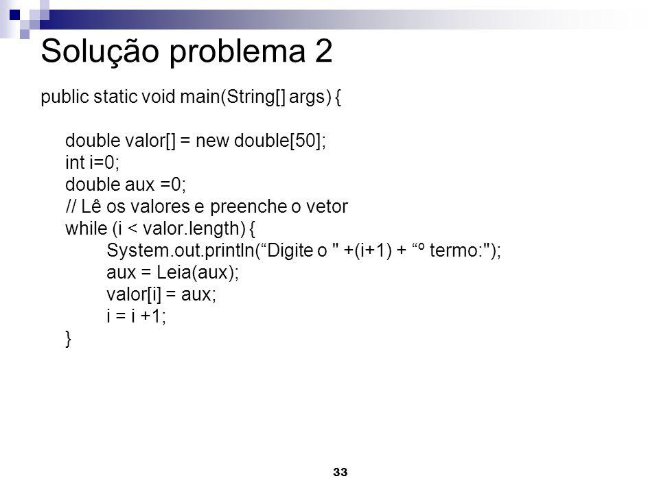 33 Solução problema 2 public static void main(String[] args) { double valor[] = new double[50]; int i=0; double aux =0; // Lê os valores e preenche o