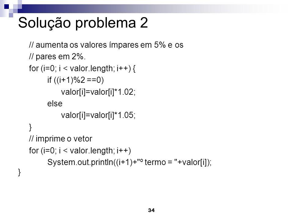 34 Solução problema 2 // aumenta os valores ímpares em 5% e os // pares em 2%. for (i=0; i < valor.length; i++) { if ((i+1)%2 ==0) valor[i]=valor[i]*1