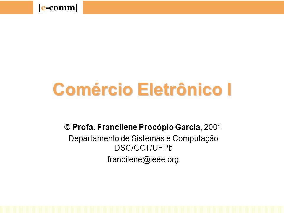 [ e-comm ] Comércio Eletrônico I © Profa. Francilene Procópio Garcia, 2001 Departamento de Sistemas e Computação DSC/CCT/UFPb francilene@ieee.org