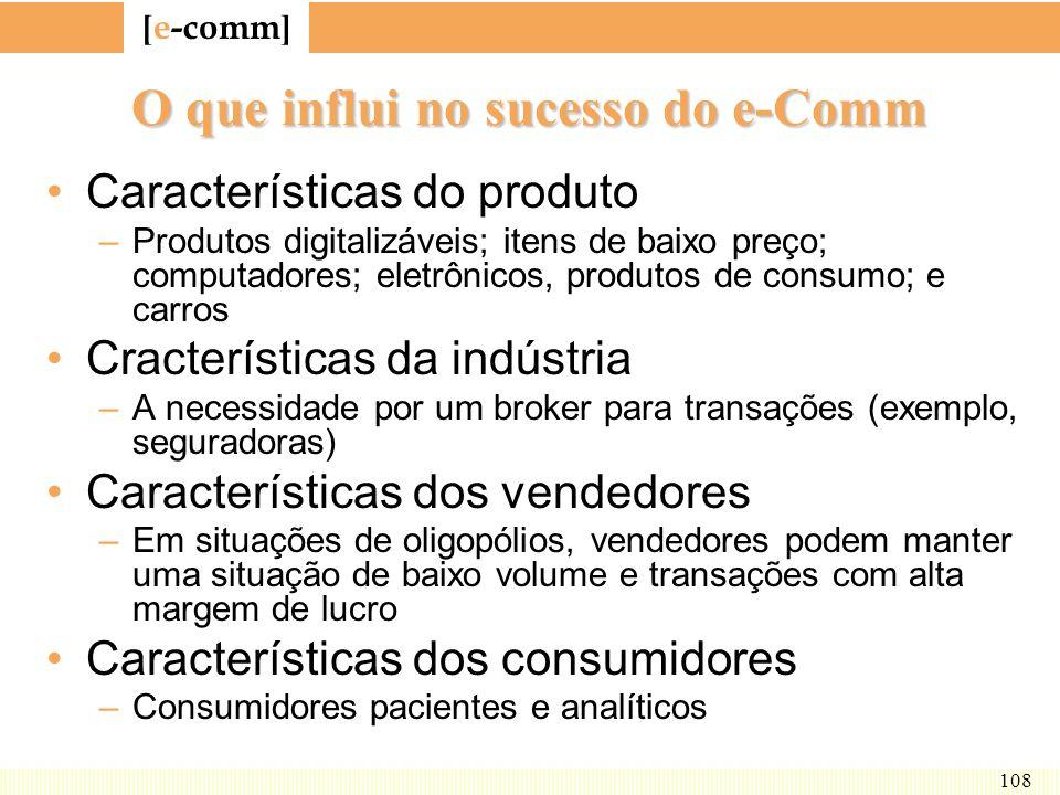 [ e-comm ] 108 O que influi no sucesso do e-Comm Características do produto –Produtos digitalizáveis; itens de baixo preço; computadores; eletrônicos,