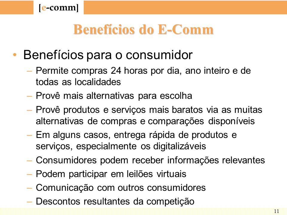 [ e-comm ] 11 Benefícios do E-Comm Benefícios para o consumidor –Permite compras 24 horas por dia, ano inteiro e de todas as localidades –Provê mais a