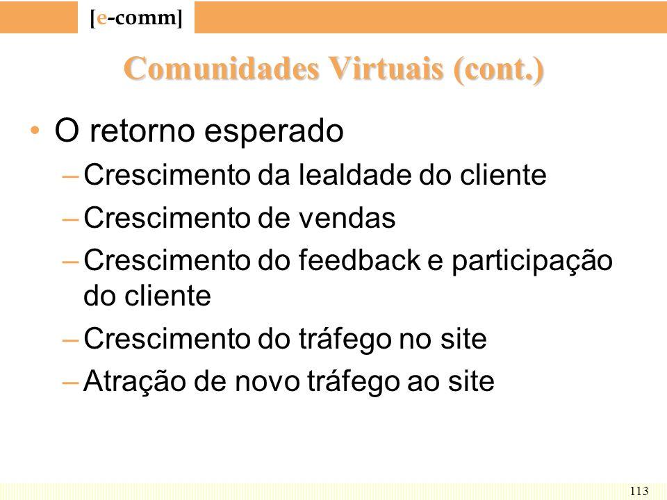 [ e-comm ] 113 Comunidades Virtuais (cont.) O retorno esperado –Crescimento da lealdade do cliente –Crescimento de vendas –Crescimento do feedback e p