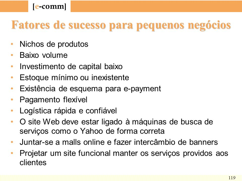 [ e-comm ] 119 Fatores de sucesso para pequenos negócios Nichos de produtos Baixo volume Investimento de capital baixo Estoque mínimo ou inexistente E