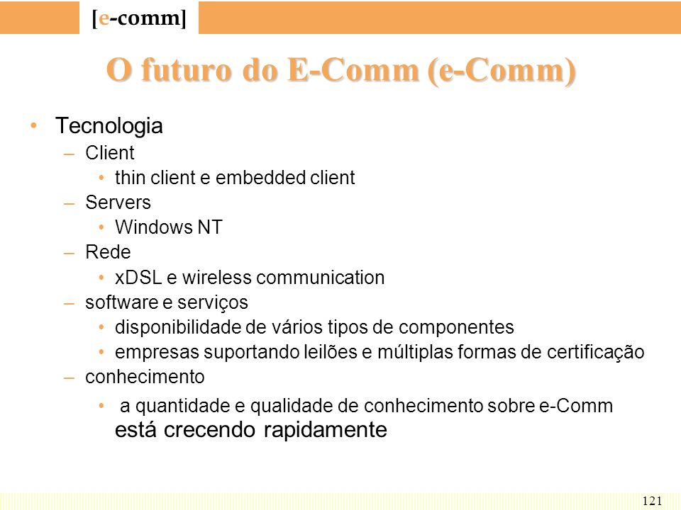 [ e-comm ] 121 O futuro do E-Comm (e-Comm) Tecnologia –Client thin client e embedded client –Servers Windows NT –Rede xDSL e wireless communication –s