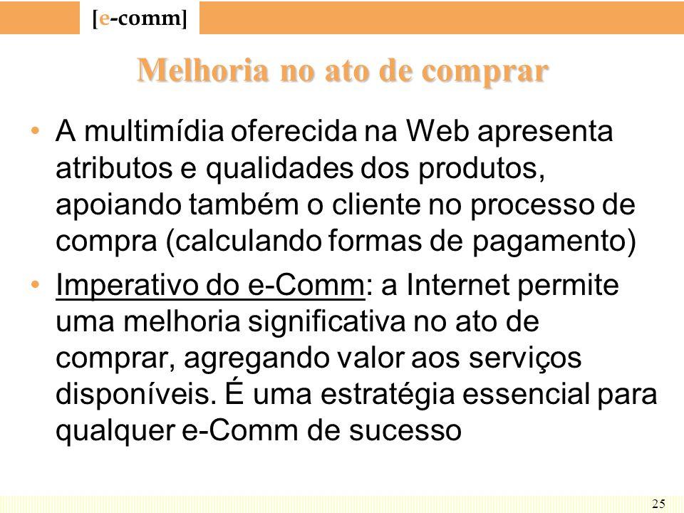 [ e-comm ] 25 Melhoria no ato de comprar A multimídia oferecida na Web apresenta atributos e qualidades dos produtos, apoiando também o cliente no pro