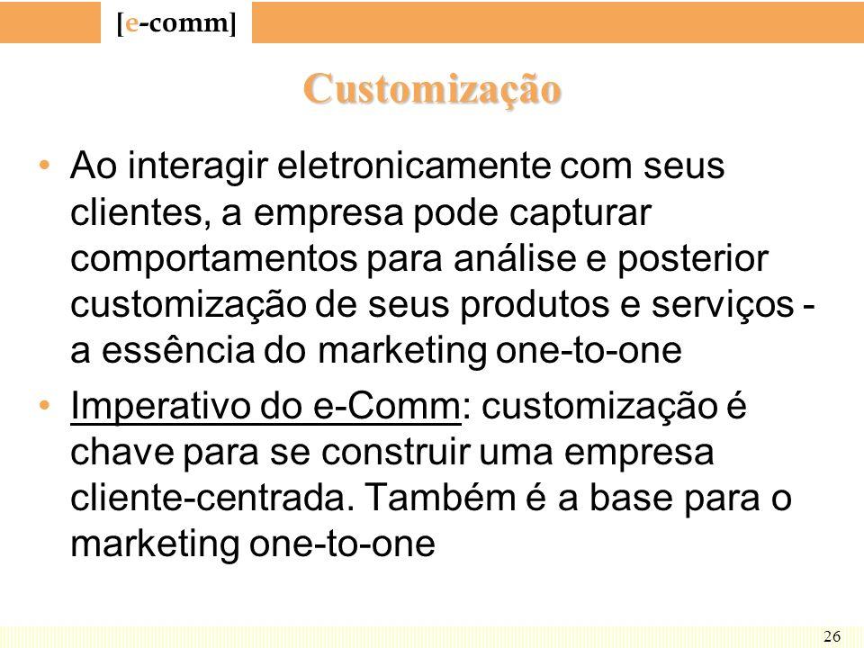 [ e-comm ] 26 Customização Ao interagir eletronicamente com seus clientes, a empresa pode capturar comportamentos para análise e posterior customizaçã
