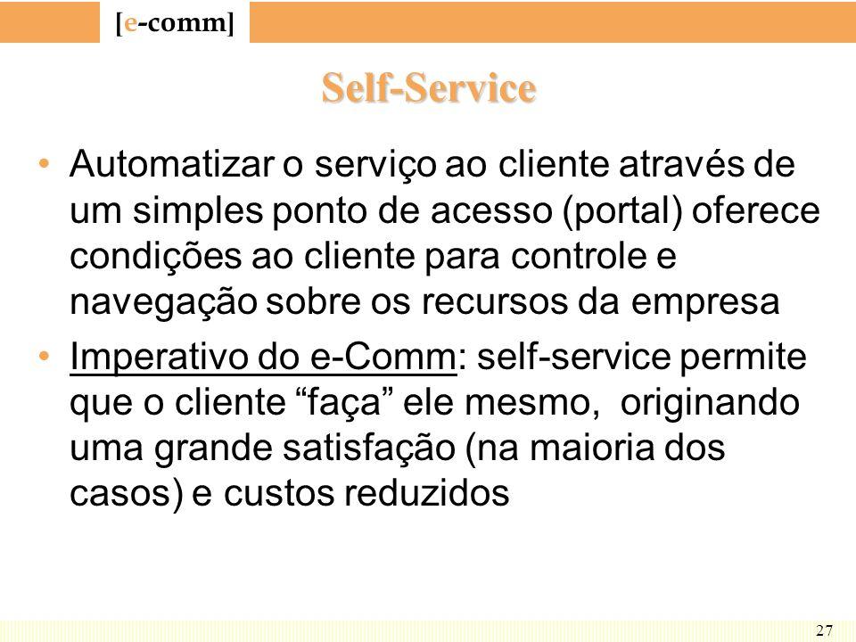 [ e-comm ] 27 Self-Service Automatizar o serviço ao cliente através de um simples ponto de acesso (portal) oferece condições ao cliente para controle