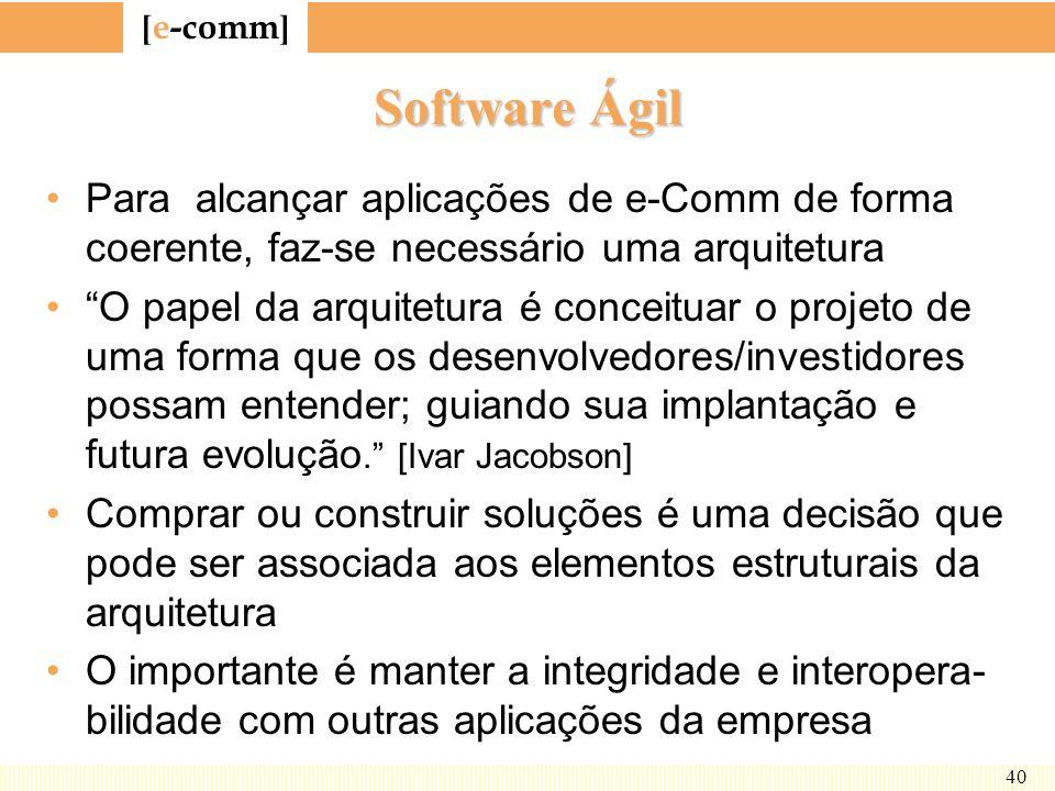 [ e-comm ] 40 Software Ágil Para alcançar aplicações de e-Comm de forma coerente, faz-se necessário uma arquitetura O papel da arquitetura é conceitua