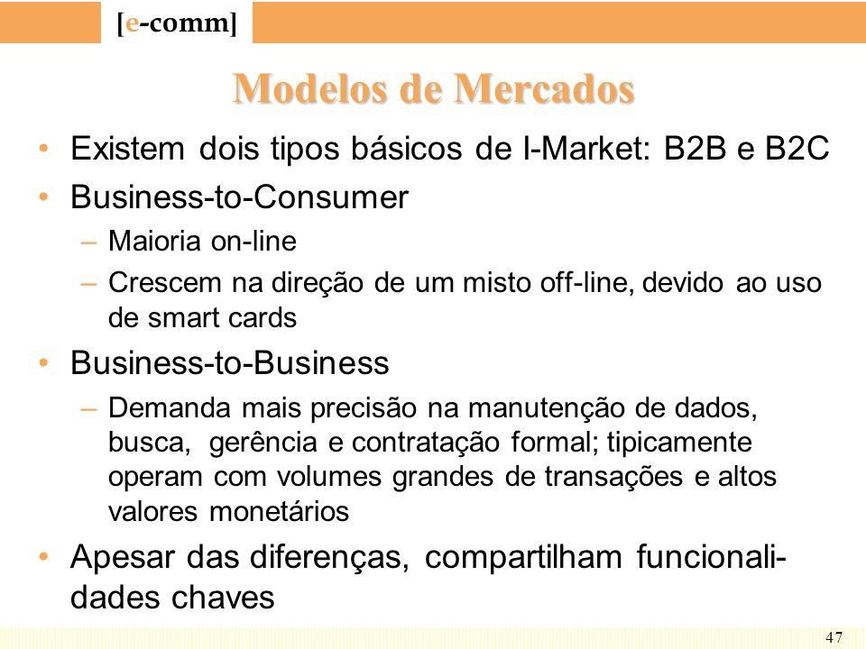 [ e-comm ] 47 Modelos de Mercados Existem dois tipos básicos de I-Market: B2B e B2C Business-to-Consumer –Maioria on-line –Crescem na direção de um mi
