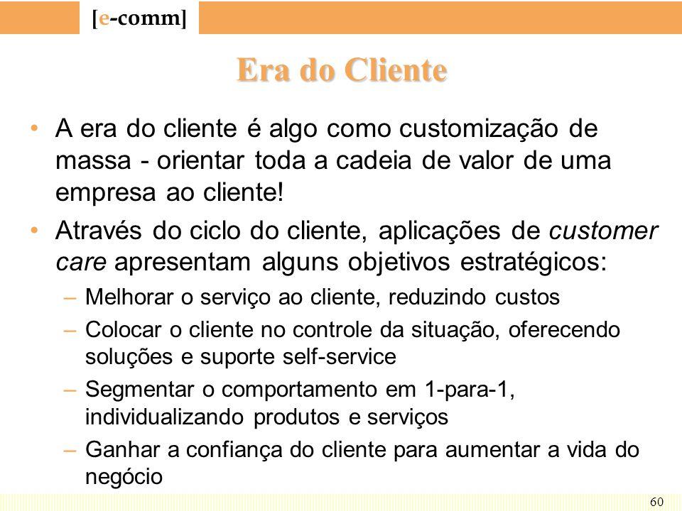 [ e-comm ] 60 Era do Cliente A era do cliente é algo como customização de massa - orientar toda a cadeia de valor de uma empresa ao cliente! Através d
