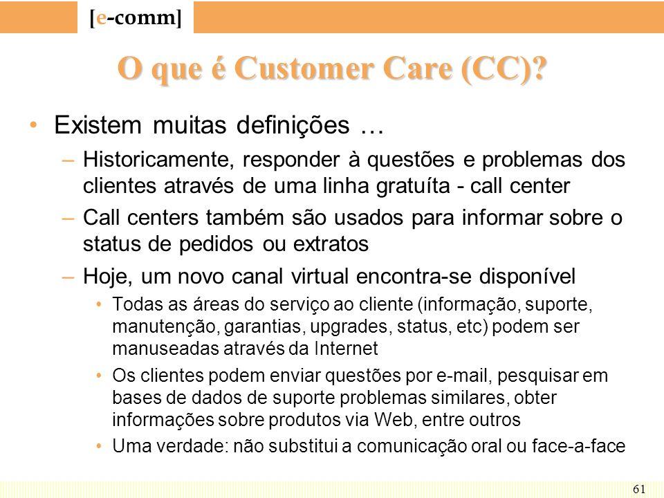[ e-comm ] 61 O que é Customer Care (CC)? Existem muitas definições … –Historicamente, responder à questões e problemas dos clientes através de uma li