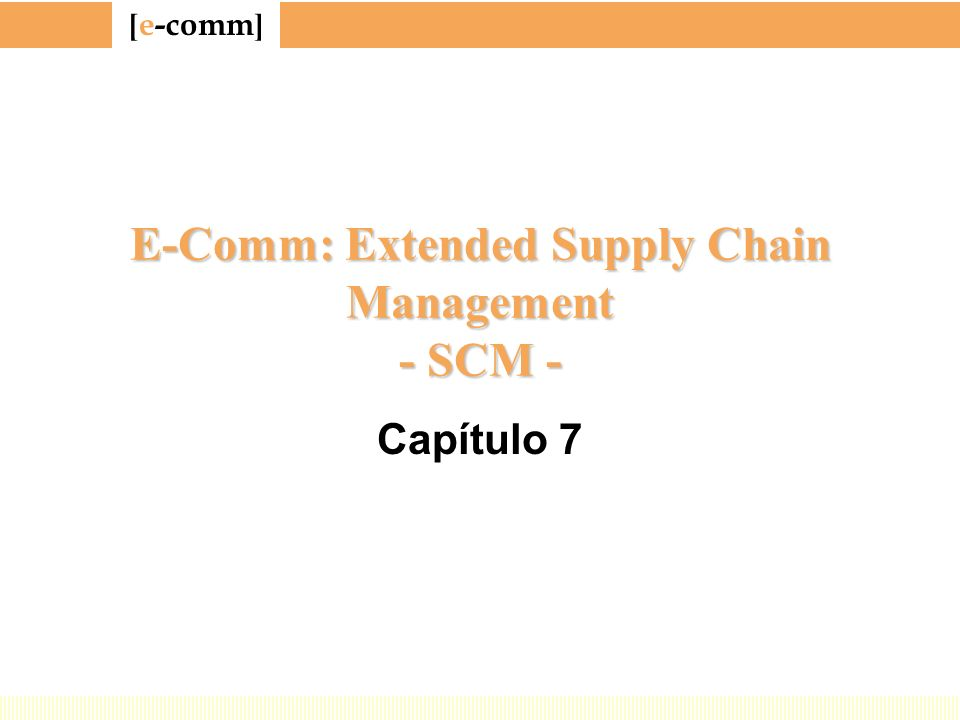[ e-comm ] E-Comm: Extended Supply Chain Management - SCM - Capítulo 7
