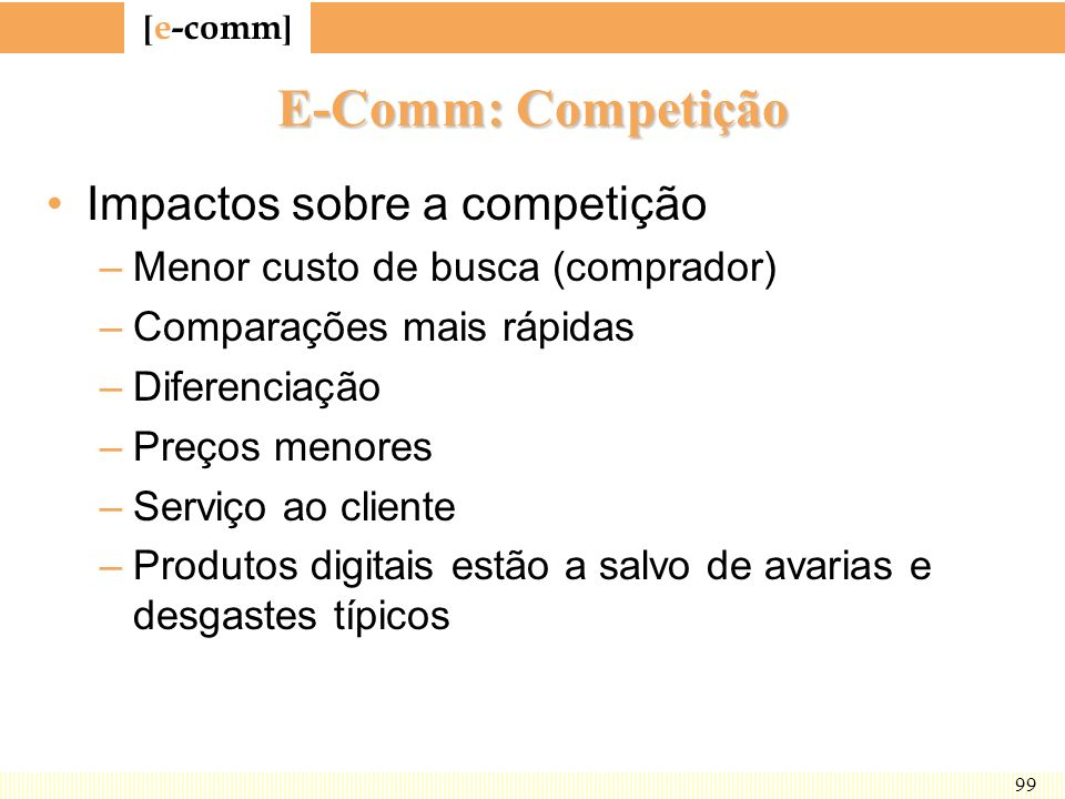 [ e-comm ] 99 E-Comm: Competição Impactos sobre a competição –Menor custo de busca (comprador) –Comparações mais rápidas –Diferenciação –Preços menore