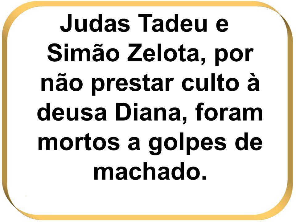 Judas Tadeu e Simão Zelota, por não prestar culto à deusa Diana, foram mortos a golpes de machado..