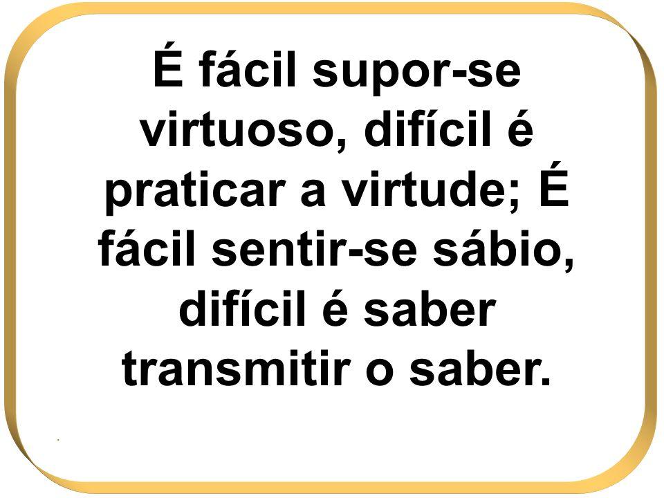 É fácil supor-se virtuoso, difícil é praticar a virtude; É fácil sentir-se sábio, difícil é saber transmitir o saber..