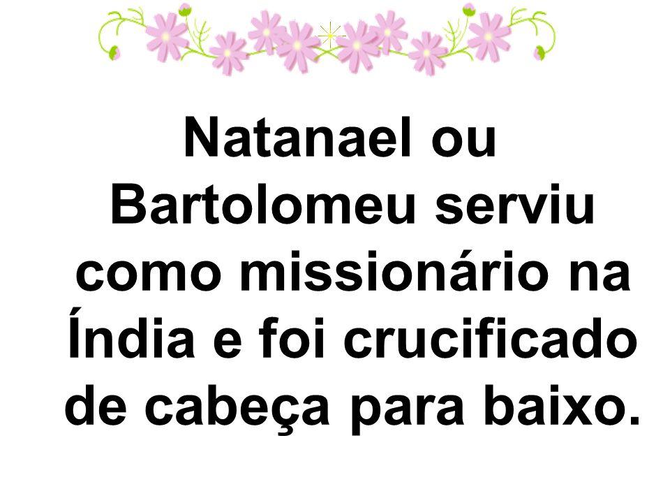Natanael ou Bartolomeu serviu como missionário na Índia e foi crucificado de cabeça para baixo.
