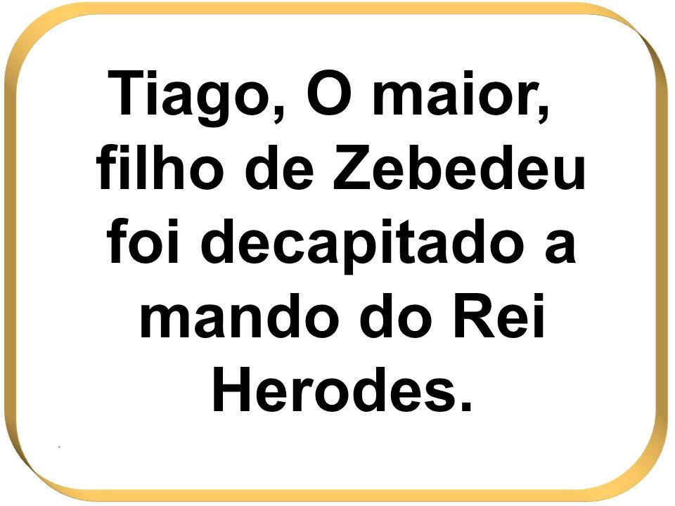 Tiago, O maior, filho de Zebedeu foi decapitado a mando do Rei Herodes..