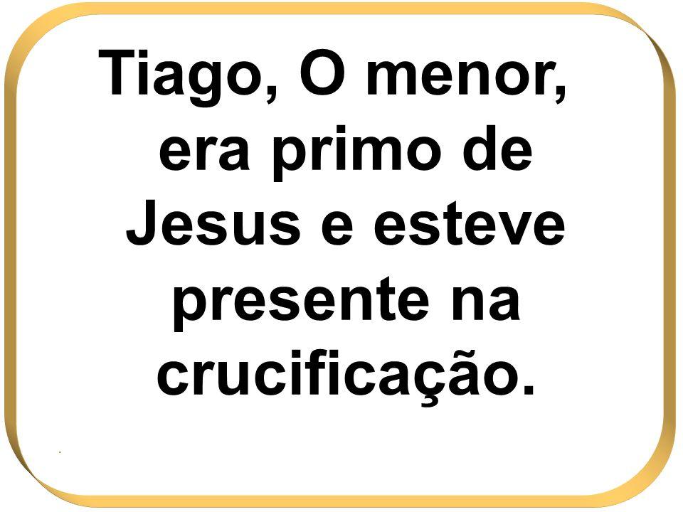 Tiago, O menor, era primo de Jesus e esteve presente na crucificação..