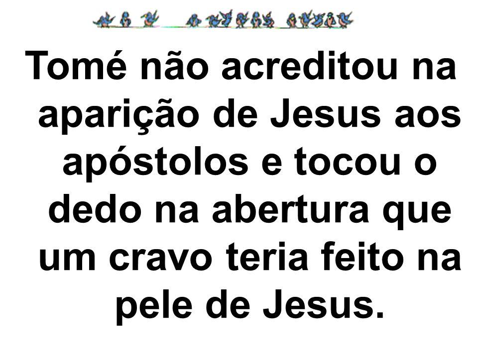 Tomé não acreditou na aparição de Jesus aos apóstolos e tocou o dedo na abertura que um cravo teria feito na pele de Jesus.