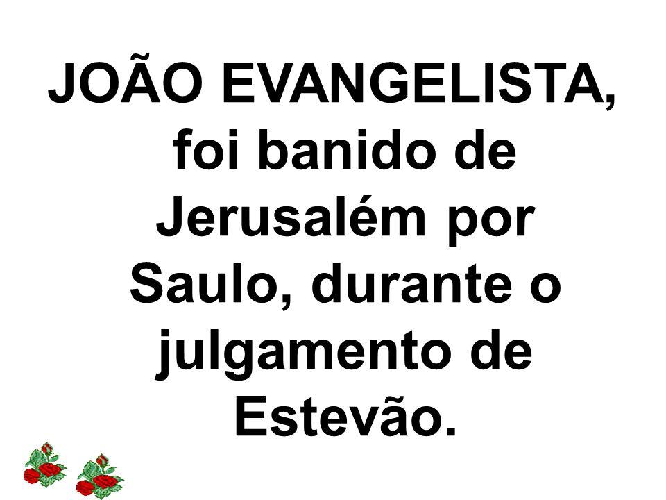 JOÃO EVANGELISTA, foi banido de Jerusalém por Saulo, durante o julgamento de Estevão.