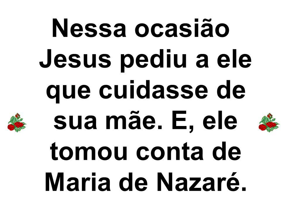 Nessa ocasião Jesus pediu a ele que cuidasse de sua mãe. E, ele tomou conta de Maria de Nazaré.