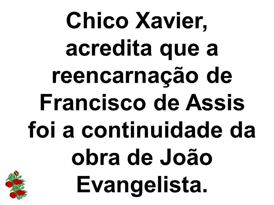 Chico Xavier, acredita que a reencarnação de Francisco de Assis foi a continuidade da obra de João Evangelista.
