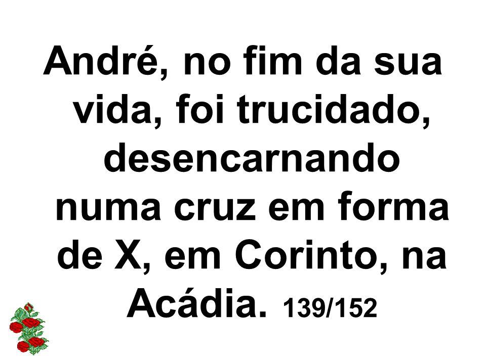 André, no fim da sua vida, foi trucidado, desencarnando numa cruz em forma de X, em Corinto, na Acádia. 139/152