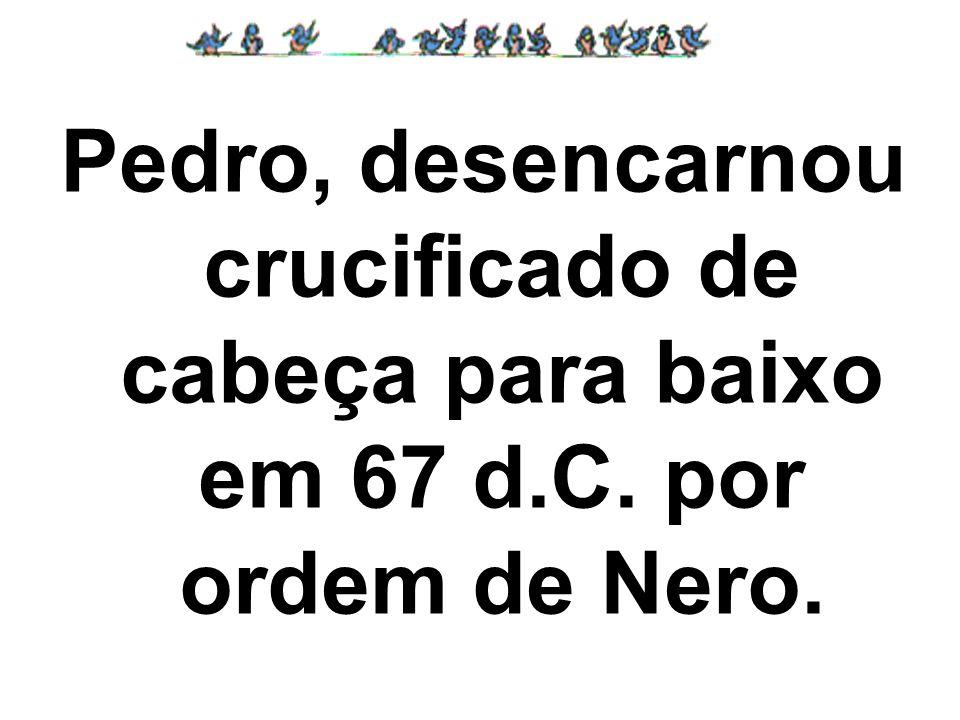Pedro, desencarnou crucificado de cabeça para baixo em 67 d.C. por ordem de Nero.