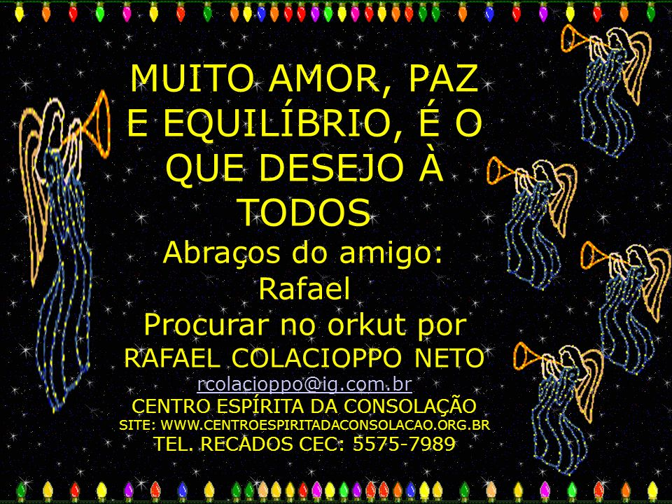 MUITO AMOR, PAZ E EQUILÍBRIO, É O QUE DESEJO À TODOS Abraços do amigo: Rafael Procurar no orkut por RAFAEL COLACIOPPO NETO rcolacioppo@ig.com.br CENTR