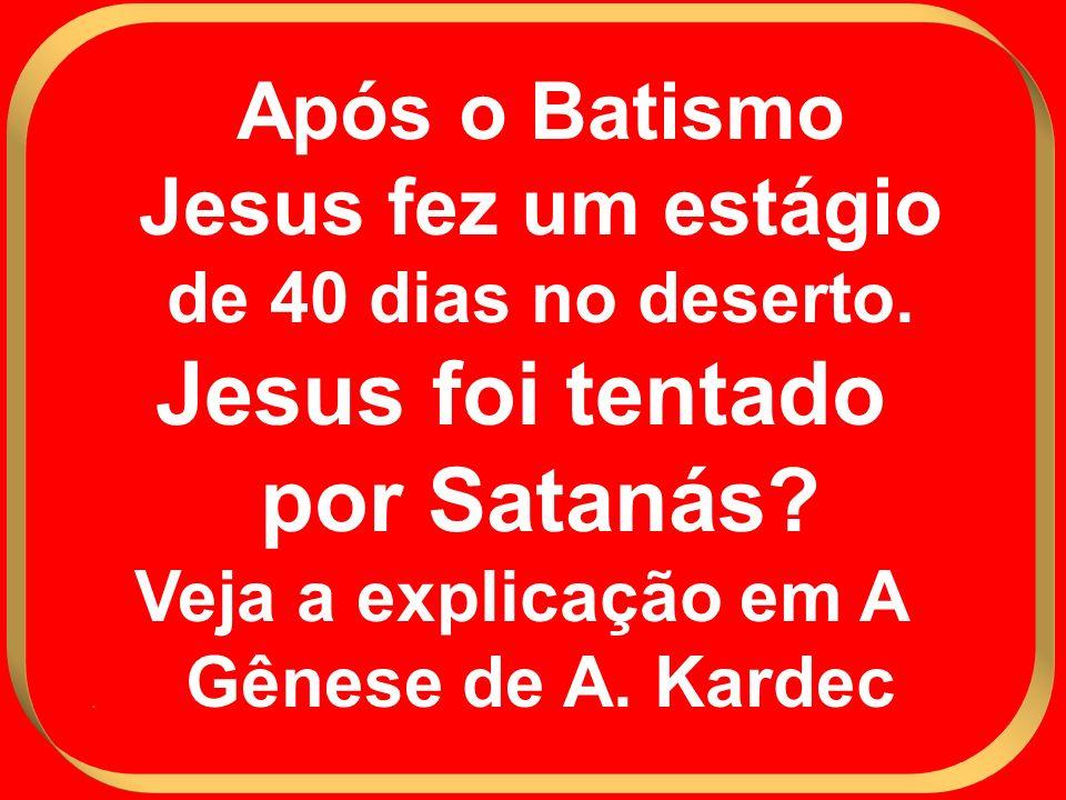 Após o Batismo Jesus fez um estágio de 40 dias no deserto. Jesus foi tentado por Satanás? Veja a explicação em A Gênese de A. Kardec.