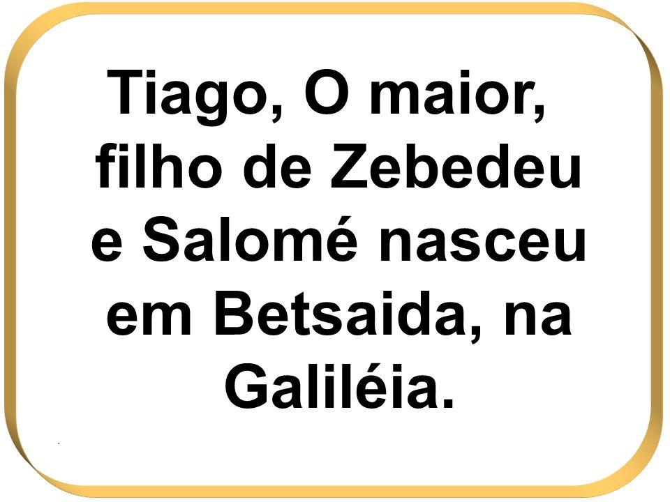 Tiago, O maior, filho de Zebedeu e Salomé nasceu em Betsaida, na Galiléia..