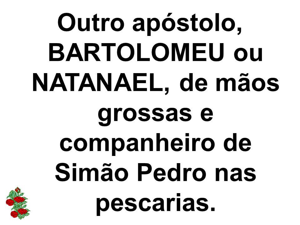 Outro apóstolo, BARTOLOMEU ou NATANAEL, de mãos grossas e companheiro de Simão Pedro nas pescarias.