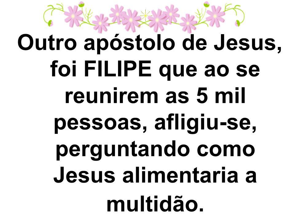 Outro apóstolo de Jesus, foi FILIPE que ao se reunirem as 5 mil pessoas, afligiu-se, perguntando como Jesus alimentaria a multidão.