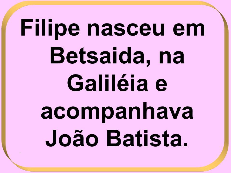 Filipe nasceu em Betsaida, na Galiléia e acompanhava João Batista..