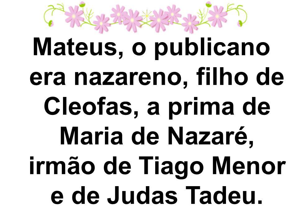 Mateus, o publicano era nazareno, filho de Cleofas, a prima de Maria de Nazaré, irmão de Tiago Menor e de Judas Tadeu.