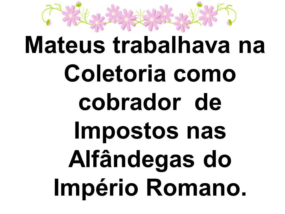 Mateus trabalhava na Coletoria como cobrador de Impostos nas Alfândegas do Império Romano.