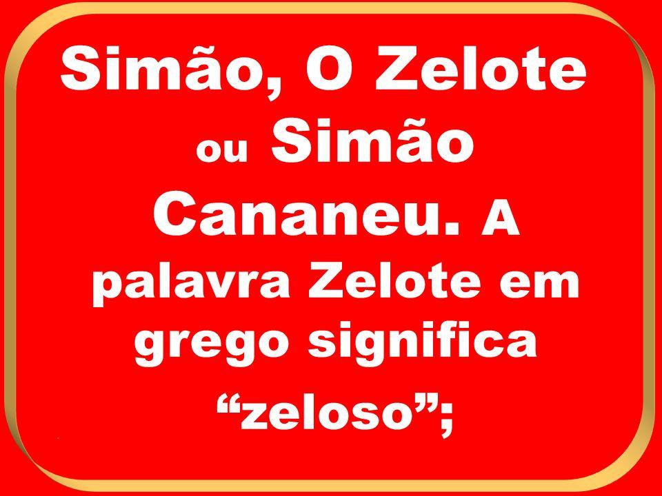 Simão, O Zelote ou Simão Cananeu. A palavra Zelote em grego significa zeloso;.