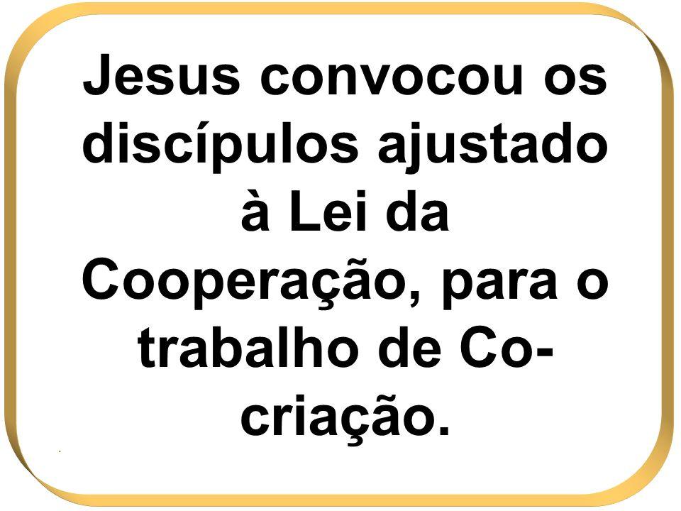 Jesus convocou os discípulos ajustado à Lei da Cooperação, para o trabalho de Co- criação..