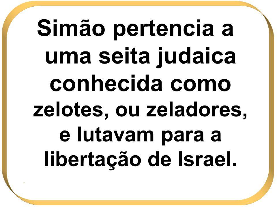 Simão pertencia a uma seita judaica conhecida como zelotes, ou zeladores, e lutavam para a libertação de Israel..