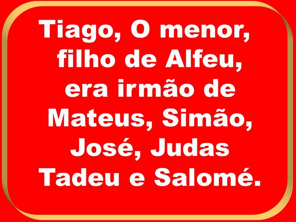 Tiago, O menor, filho de Alfeu, era irmão de Mateus, Simão, José, Judas Tadeu e Salomé..