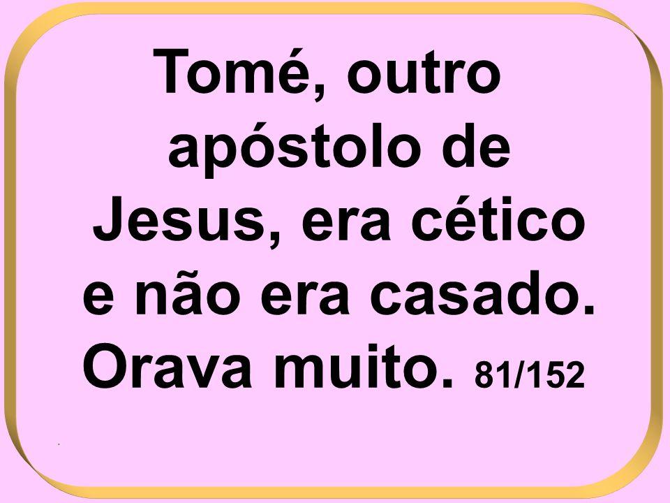 Tomé, outro apóstolo de Jesus, era cético e não era casado. Orava muito. 81/152.