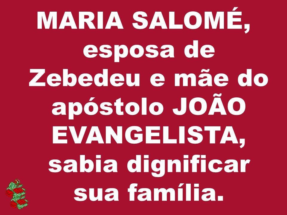 MARIA SALOMÉ, esposa de Zebedeu e mãe do apóstolo JOÃO EVANGELISTA, sabia dignificar sua família.