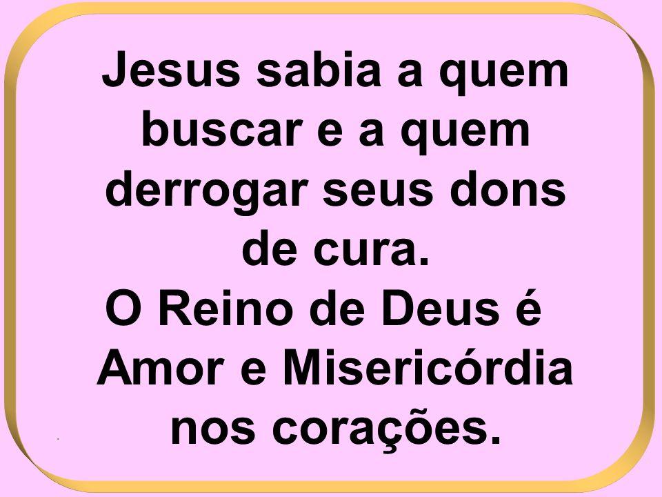 Jesus sabia a quem buscar e a quem derrogar seus dons de cura. O Reino de Deus é Amor e Misericórdia nos corações..
