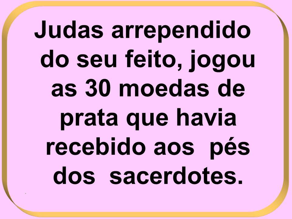 Judas arrependido do seu feito, jogou as 30 moedas de prata que havia recebido aos pés dos sacerdotes..