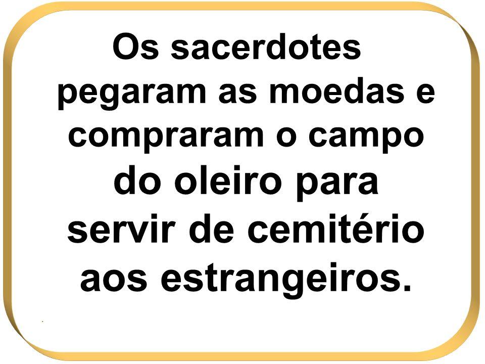 Os sacerdotes pegaram as moedas e compraram o campo do oleiro para servir de cemitério aos estrangeiros..