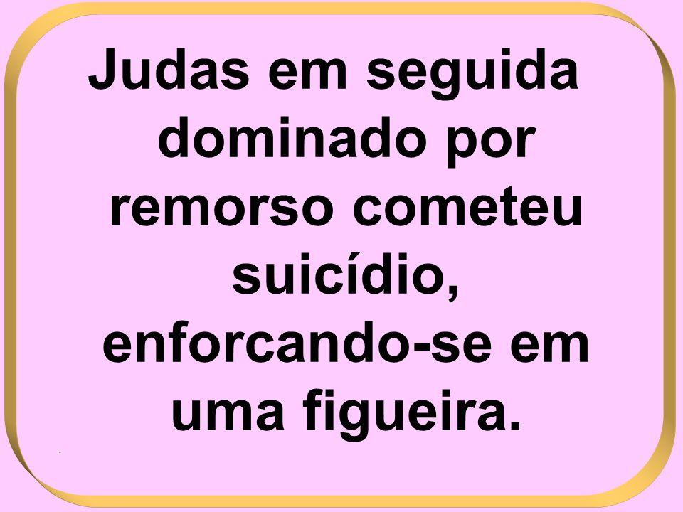 Judas em seguida dominado por remorso cometeu suicídio, enforcando-se em uma figueira..